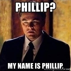 inception - Phillip? My name is phillip.