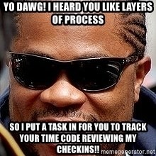 Xzibit - yo dawg! i heard you like layers of process So I put a task in for you to track your time code reviewing my checkins!!