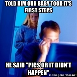 "Internet Husband - Told him our baby took it's first steps HE said ""Pics or it didn't happen"""
