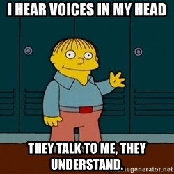Ralph Wiggum - I HEAR voices in my head they talk to me, they understand.