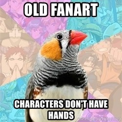 Former Otaku Finch - old fanart characters don't have hands