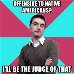 Privilege Denying Dude - Offensive to native americans? I'll be the judge of that