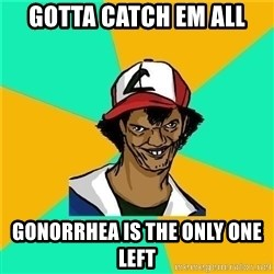 Dat Ash - gotta catch em all GONORRHEA is the only one left