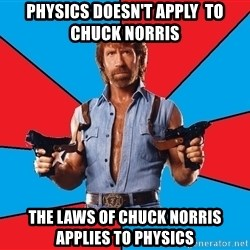 Chuck Norris  - Physics doesn't apply  to Chuck Norris  The laws of Chuck NOrris applies to physics