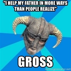 """skyrim stan - """"I help my father in more ways than people realize"""" gross"""