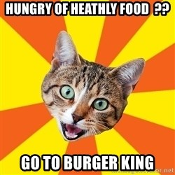 Bad Advice Cat - Hungry of heathly food  ?? GO TO BURGEr KING