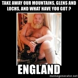 Sexy Scotsman - Take away our mountains, glens and lochs, and what have you got ?  England