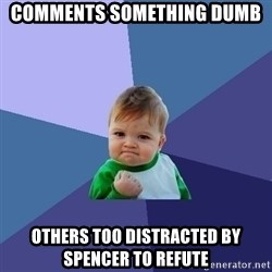 Success Kid - Comments something dumb others too distracted by spencer to refute