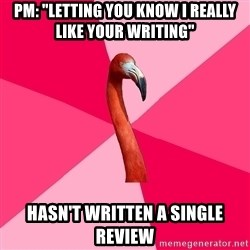 """Fanfic Flamingo - PM: """"letting you know i really like your writing"""" hasn't written a single review"""