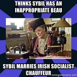 Maggie Smith being a boss - Thinks sybil has an inappropriate beau Sybil marries irish socialist chauffeur