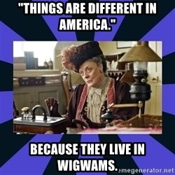 """Maggie Smith being a boss - """"Things are different in America."""" Because they live in wigwams."""
