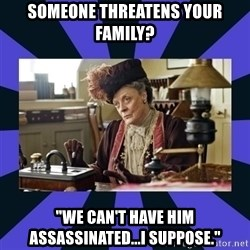"""Maggie Smith being a boss - Someone threatens your family? """"We can't have him assassinated...I suppose."""""""