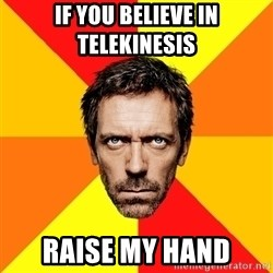 Diagnostic House - If you believe in telekinesis Raise my hand