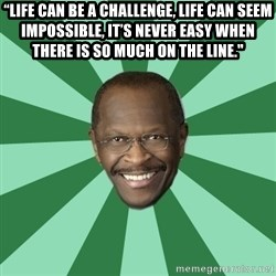 """Herman Cain - """"Life can be a challenge, life can seem impossible, it's never easy when there is so much on the line."""""""