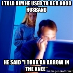 "Internet Husband - I told him he used to be a good husband he said ""i took an arrow in the knee"""