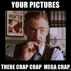 J Jonah Jameson - Your pictures There Crap Crap  Mega Crap