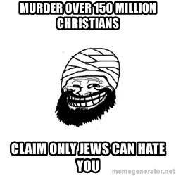Trollhammad - Murder over 150 million christians Claim only jews can hate you