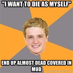 "Advice Peeta - ""I WANT to die as myself"" end up almost dead covered in mud"