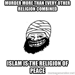 Trollhammad - murder more than every other religion combined islam is the religion of peace