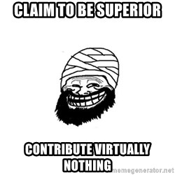 Trollhammad - claim to be superior contribute virtually nothing