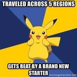 Pokemon Logic  - TRAVELED across 5 regions  Gets beat by a brand new starter