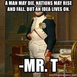 napoleon - A man may die, nations may rise and fall, but an idea lives on. -Mr. T