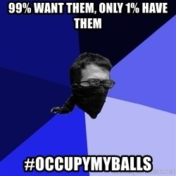 Black Bloc Advice Guy - 99% want them, only 1% have them #Occupymyballs