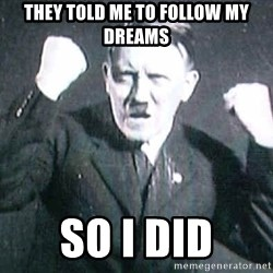 Successful Hitler - they told me to follow my dreams so i did