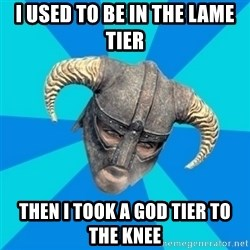 skyrim stan - I USED TO BE IN THE LAME TIER THEN I TOOK A GOD TIER TO THE KNEE