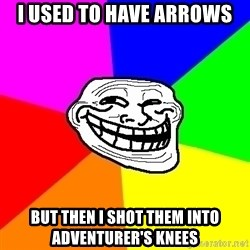 Trollface - I used to have arrows but then i shot them into adventurer's knees