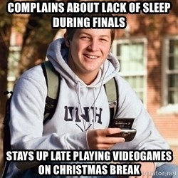 College Freshman - complains about lack of sleep during finals stays up late playing videogames on christmas break