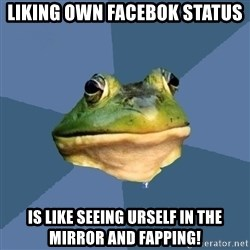 FACEBOOK FROG - Liking own facebok status is like seeing urself in the mirror and fapping!