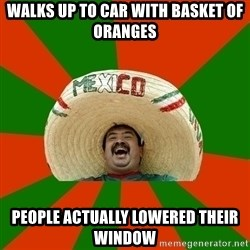 Successful Mexican - Walks up to car with basket of oranges People actually lowered their window