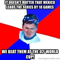 US Soccer Fan Problems - It doesn't matter that Mexico leads the series by 18 games we beat them at the 02' wOrld cup!
