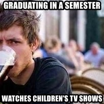 The Lazy College Senior - graduating in a semester watches children's tv shows