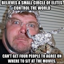 conspiracy nut - believes a small circle of elites control the world can't get four people to agree on where to sit at the movies.