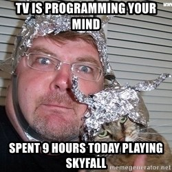 conspiracy nut - tv is programming your mind spent 9 hours today playing skyfall