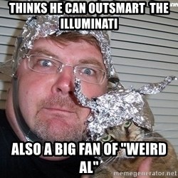 """conspiracy nut - thinks he can outsmart  the illuminati also a big fan of """"weird Al"""""""