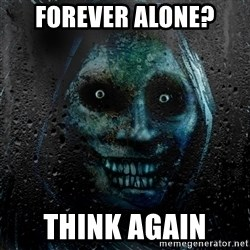 NEVER ALONE  - forever alone? think again