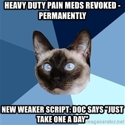 "Chronic Illness Cat - HEAVY DUTY PAIN MEDS REVOKED - PERMANENTLY NEW WEAKER SCRIPT: DOC SAYS ""JUST TAKE ONE A DAY"""