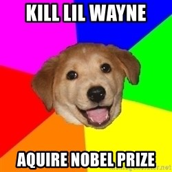 Advice Dog - KILL LIL WAYNE AQUIRE NOBEL PRIZE