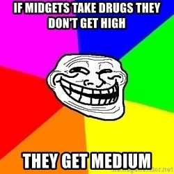 Trollface - IF Midgets take drugs they don't get high They get medium