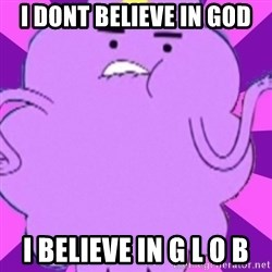 lumpy space princess - i dont believe in god i believe in g l o b