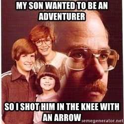 Vengeance Dad - My son wanted to be an adventurer So i shot him in the knee with an arrow