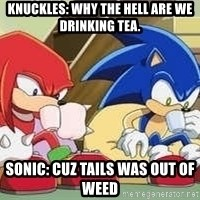 sonic - Knuckles: why the hell are we drinking tea. Sonic: cuz tails was out of weed