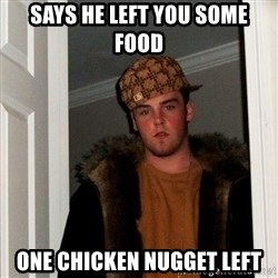 Scumbag Steve - Says he left you some food one chicken nugget left