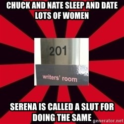 Gossip Girl Writers - Chuck and nate sleep and date lots of women serena is called a slut for doing the same