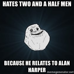 Forever Alone - HATES TWO AND A HALF MEN BECAUSE HE RELATES TO ALAN HARPER