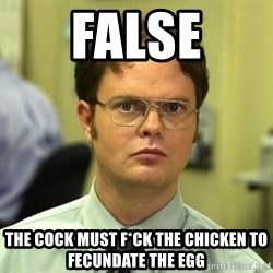 False guy - FALSE THE COCK must f*ck the chicken to fecundate the egg
