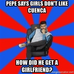 Pique the Philosopher - Pepe says girls don't like cuenca how did he get a girlfriend?